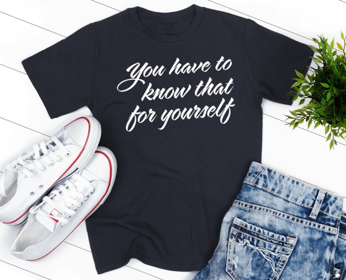 You Have to Know That for Yourself Tee
