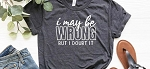 I May Be Wrong But I Doubt It Tee