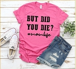 But Did You Die Tee